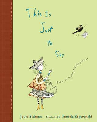 This is Just to Say: Poems of Apology and Forgiveness Joyce Sidman and Pamela Zagarenski