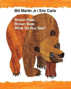 Brown Bear, Brown Bear by Bill Martin, Jr., illustrated by Eric Carle